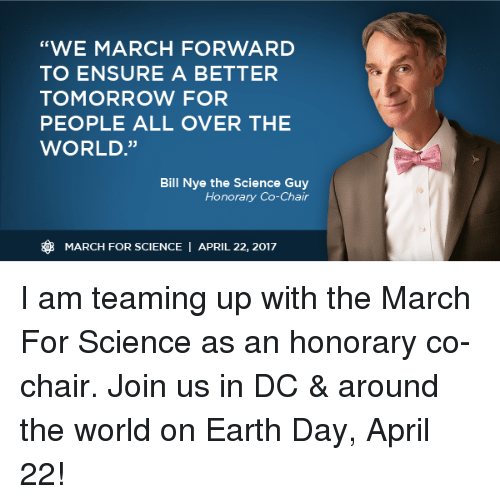 """A Better Tomorrow: """"WE MARCH FORWARD  TO ENSURE A BETTER  TOMORROW FOR  PEOPLE ALL OVER THE  WORLD  Bill Nye the Science Guy  Honorary Co-Chair  MARCH FOR SCIENCE  I APRIL 22, 2017 I am teaming up with the March For Science as an honorary co-chair. Join us in DC & around the world on Earth Day, April 22!"""