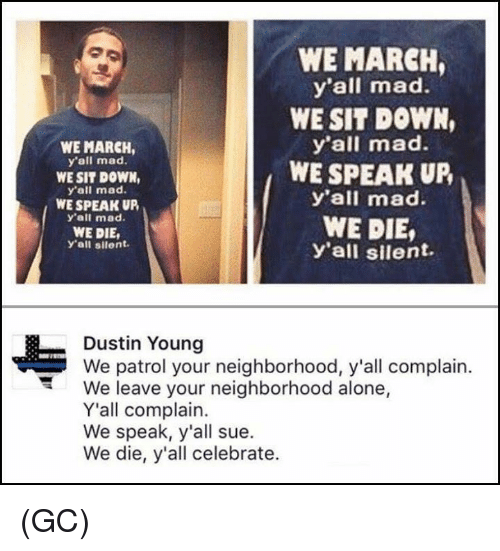 Being Alone, Memes, and Mad: WE MARCH,  y'all mad.  WE SIT DOWN,  y'all mad.  WE SPEAK UR  y'all mad.  WE DIE,  y'all silent.  WE MARCH  y'all mad.  WE SIT DOWN,  y'all mad.  WE SPEAK UP  y'all mad.  WE DIE,  y'all silent.  Dustin Young  We patrol your neighborhood, y'all complain.  We leave your neighborhood alone,  Y'all complain.  We speak, y'all sue.  We die, y'all celebrate. (GC)