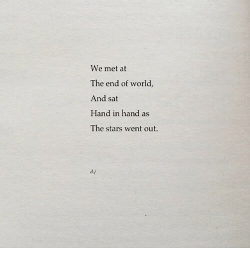 end of world: We met at  The end of world,  And sat  Hand in hand as  The stars went out.  d.j