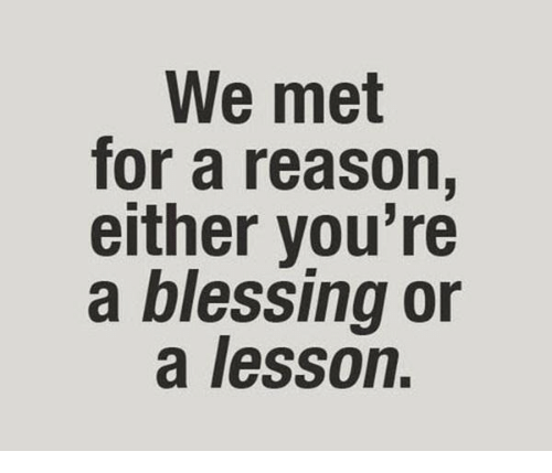 Reason, For, and Youre: We met  for a reason,  either you're  a blessing or  a lesson.