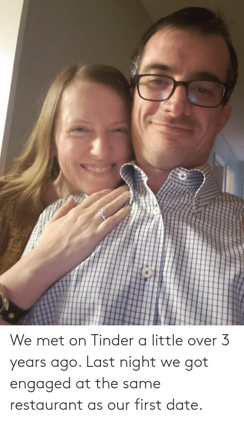 engaged: We met on Tinder a little over 3 years ago. Last night we got engaged at the same restaurant as our first date.