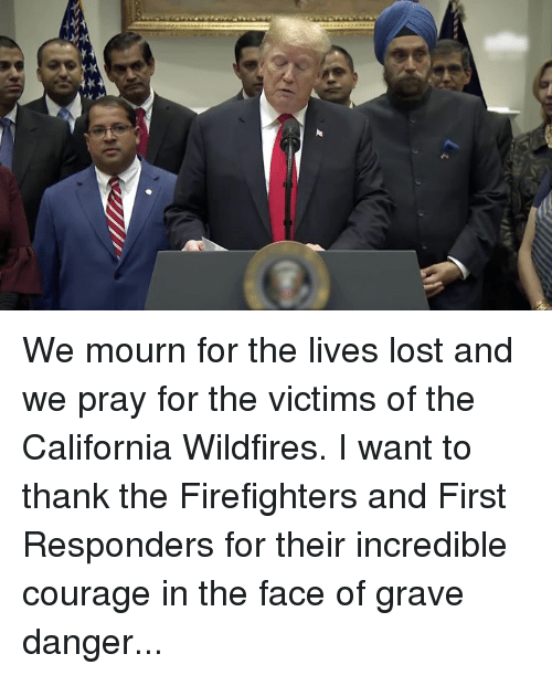 Lost, California, and Courage: We mourn for the lives lost and we pray for the victims of the California Wildfires. I want to thank the Firefighters and First Responders for their incredible courage in the face of grave danger...
