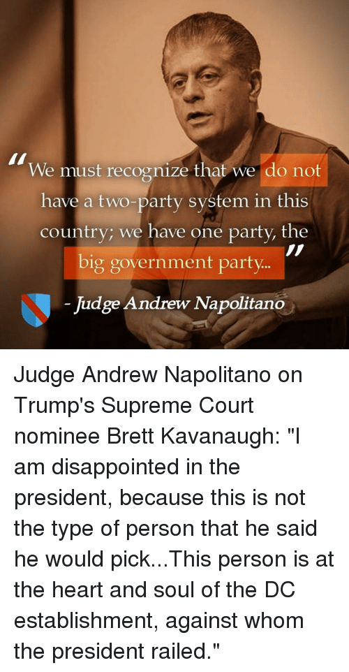 """Dank, Disappointed, and Party: We must recognize that we do not  have a two-party system in this  country; we have one party, the  big government party  Judge Andrew Napolitano Judge Andrew Napolitano on Trump's Supreme Court nominee Brett Kavanaugh:  """"I am disappointed in the president, because this is not the type of person that he said he would pick...This person is at the heart and soul of the DC establishment, against whom the president railed."""""""