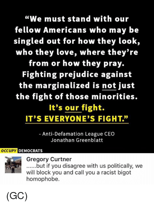 "Love, Memes, and Racist: ""We must stand with our  fellow Americans who may be  singled out for how they look,  who they love, where they're  from or how they pray.  Fighting prejudice against  the marginalized is not just  the fight of those minorities.  It's our fight.  IT'S EVERYONE'S FIGHT.""  Anti-Defamation League CEO  Jonathan Greenblatt  OCCUPY DEMOCRATS  Gregory Curtner  ......but if you disagree with us politically, we  will block you and call you a racist bigot  homophobe. (GC)"