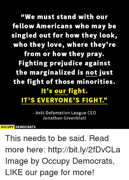 """Marginalize: """"We must stand with our  fellow Americans who may be  singled out for how they look,  who they love, where they're  from or how they pray.  Fighting prejudice against  the marginalized is not just  the fight of those minorities.  It's our fight.  IT'S EVERYONE'S FIGHT.""""  Anti-Defamation League CEO  Jonathan Greenblatt  OCCUPY DEMOCRATS This needs to be said.  Read more here: http://bit.ly/2fDvCLa Image by Occupy Democrats, LIKE our page for more!"""