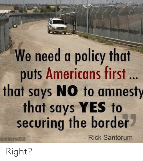 Memes, 🤖, and Yes: We need a policy that  puts Americans first ..  that says NO to amnesty  that says YES to  securing the border  Rick Santorum  umbersUsA Right?