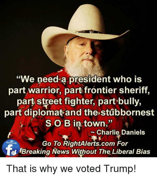 "Vote Trump: ""We need a president who is  part warrior, part frontier sheriff,  part street fighter, part bully,  part diplomat and the stubbornest  SOB in town.""  Charlie Daniels  Go To RightAlerts.com For  facebook  Breaking News Without The Liberal Bias That is why we voted Trump!"