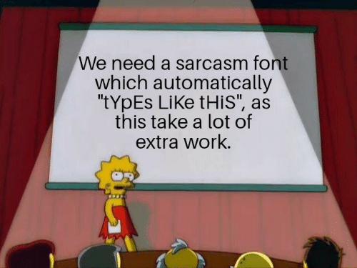 """Sarcasm: We need a sarcasm font  which automatically  """"tYpEs LiKe tHis"""", as  this take a lot of  extra work."""