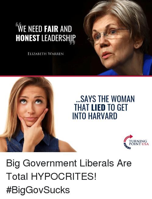 Elizabeth Warren: WE NEED FAIR AND  HONEST LEADERSHIP  ELIZABETH WARREN  .SAYS THE WOMAN  THAT LIED TO GET  INTO HARVARD  TURNING  POINT USA Big Government Liberals Are Total HYPOCRITES! #BigGovSucks