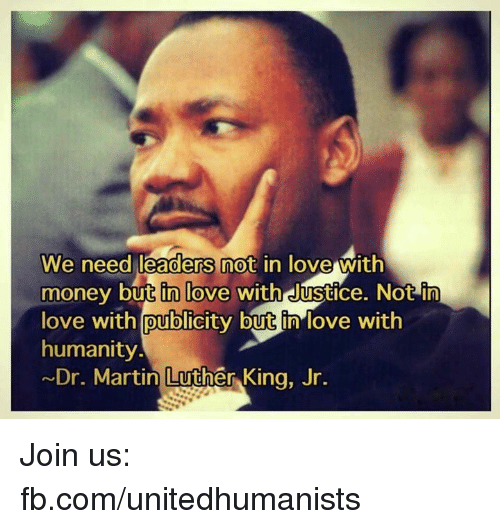 dr martin luther king: We need leaders not in love with  money but in love  with Justice. Not in  love with publicity but in love with  humanity.  ~Dr. Martin Luther King, Jr. Join us: fb.com/unitedhumanists
