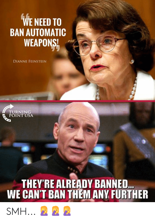 Memes, Smh, and Dianne Feinstein: WE NEED TO  BAN AUTOMATIC  WEAPONS!  DIANNE FEINSTEIN  TURNING  POINT USA  THEY'RE ALREADY BANNED..  WE CAN'T BAN THEM ANY FURTHER SMH... 🤦♀️🤦♀️🤦♀️