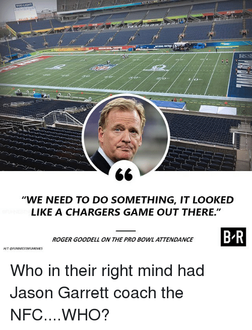 "Nfl, Roger, and Roger Goodell: WE NEED TO DO SOMETHING, IT LOOKED  LIKE A CHARGERS GAME OUT THERE.""  ROGER GOODELL ON THE PRO BOWL ATTENDANCE Who in their right mind had Jason Garrett coach the NFC....WHO?"