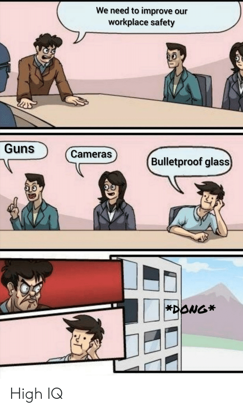 Cameras: We need to improve our  workplace safety  Guns  Cameras  Bulletproof glass  *DONG* High IQ