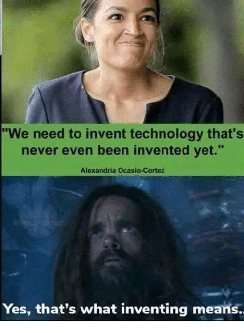 "Memes, Technology, and Never: ""We need to invent technology that's  never even been invented vet.""  Alexandria Ocasio-Cortez  Yes, that's what inventing means."