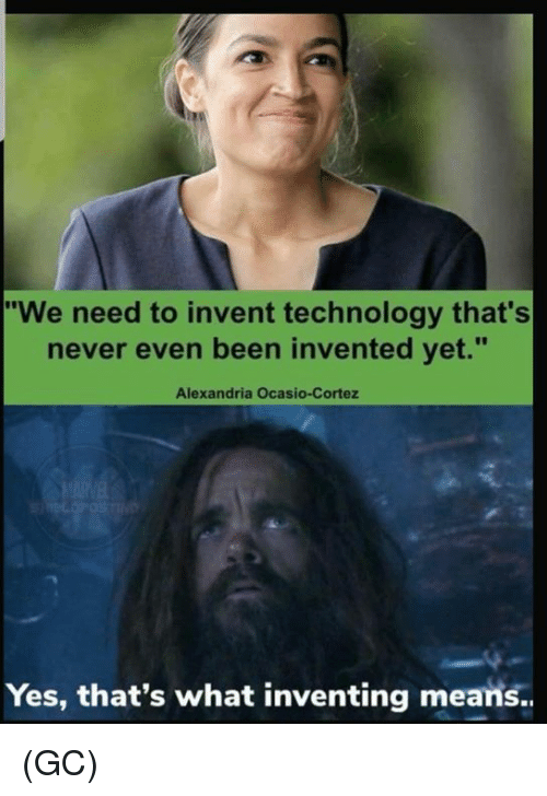 "Memes, Technology, and Never: ""We need to invent technology that's  never even been invented yet.""  Alexandria Ocasio-Cortez  Yes, that's what inventing means.. (GC)"