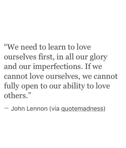"""John Lennon, Love, and Ability: """"We need to learn to love  ourselves first, in all our glory  and our imperfections. If we  cannot love ourselves, we cannot  fully open to our ability to love  others.""""  C0  95  John Lennon (via quotemadness)"""