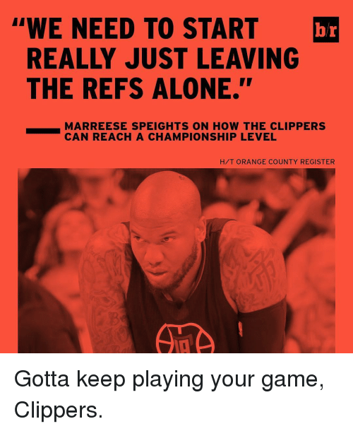 "The Ref: ""WE NEED TO START  br  REALLY JUST LEAVING  THE REFS ALONE.''  MARREESE SPEIGHTS ON HOW THE CLIPPERS  CAN REACH A CHAMPIONSHIP LEVEL  H/T ORANGE COUNTY REGISTER Gotta keep playing your game, Clippers."