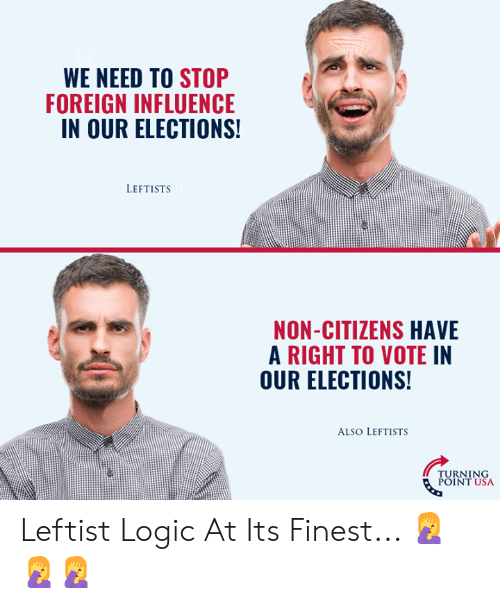 Logic, Memes, and 🤖: WE NEED TO STOP  FOREIGN INFLUENCE  IN OUR ELECTIONS  LEFTISTS  NON-CITIZENS HAVE  A RIGHT TO VOTE IN  OUR ELECTIONS!  ALSO LEFTISTS  TURNING  POINT USA Leftist Logic At Its Finest... 🤦♀️🤦♀️🤦♀️