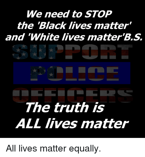 "Black Live Matter: We need to STOP  the Black lives matter""  and ""White lives matter  The truth is  ALL lives matter All lives matter equally."