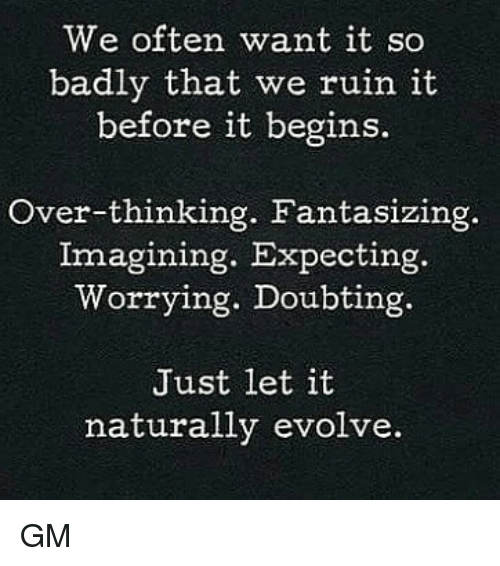 Ruinning: We often want it so  badly that we ruin it  before it begins.  Over-thinking. Fantasizing.  Imagining. Expecting.  Worrying. Doubting.  Just let it  naturally evolve. GM