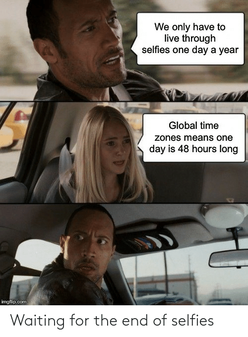 Waiting For: We only have to  live through  selfies one day a year  Global time  zones means one  day is 48 hours long  imgflip.com Waiting for the end of selfies