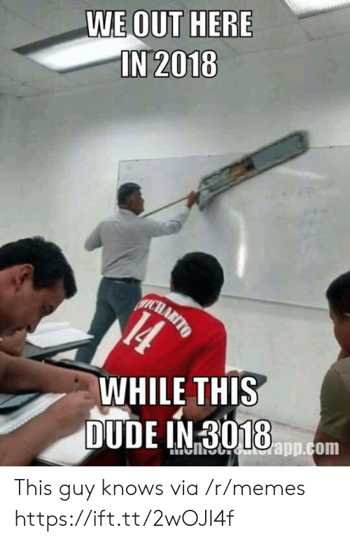 We Out: WE OUT HERE  IN 2018  WHILE THIS This guy knows via /r/memes https://ift.tt/2wOJI4f