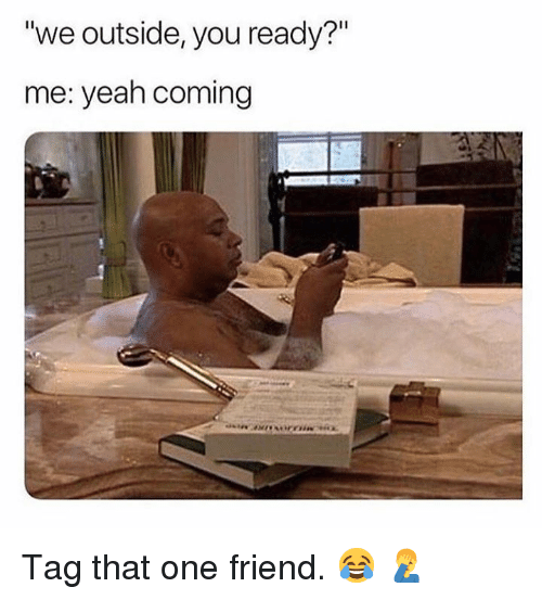 """Yeah, Hood, and One: """"we outside, you ready?""""  me: yeah coming  Il Tag that one friend.  😂 🤦♂️"""