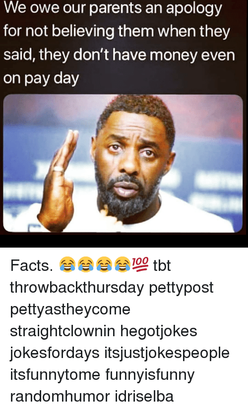 Facts, Memes, and Money: We owe our parents an apology  for not believing them when they  said, they don't have money even  on pay day Facts. 😂😂😂😂💯 tbt throwbackthursday pettypost pettyastheycome straightclownin hegotjokes jokesfordays itsjustjokespeople itsfunnytome funnyisfunny randomhumor idriselba