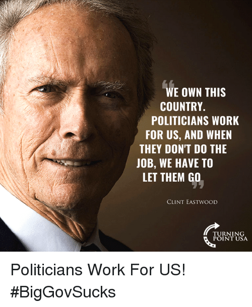 Clint Eastwood: WE OWN THIS  COUNTRY.  POLITICIANS WORK  FOR US, AND WHEN  THEY DON'T DO THE  JOB, WE HAVE TO  LET THEM GO  CLINT EASTWOOD  TURNING  POINT USA Politicians Work For US! #BigGovSucks