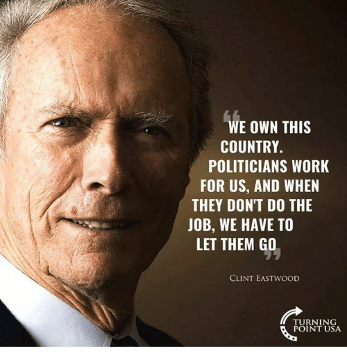 Clint Eastwood: WE OWN THIS  COUNTRY.  POLITICIANS WORK  FOR US, AND WHEN  THEY DON'T DO THE  JOB, WE HAVE TO  LET THEM GO  CLINT EASTWOOD  TURNING  POINT USA