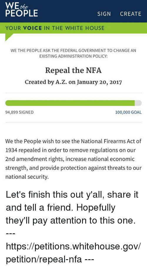 federalism: WE  PEOPLE  SIGN  CREATE  YOUR VOICE IN THE WHITE HOUSE  WE THE PEOPLE ASK THE FEDERAL GOVERNMENT TO CHANGE AN  EXISTING ADMINISTRATION POLICY:  Repeal the NFA  Created by A.Z. on January 20, 2017  100,000 GOAL  94,899 SIGNED  We the People wish to see the National Firearms Act of  1934 repealed in order to remove regulations on our  2nd amendment rights, increase national economic  strength, and provide protection against threats to our  national security. Let's finish this out y'all, share it and tell a friend. Hopefully they'll pay attention to this one. --- https://petitions.whitehouse.gov/petition/repeal-nfa ---