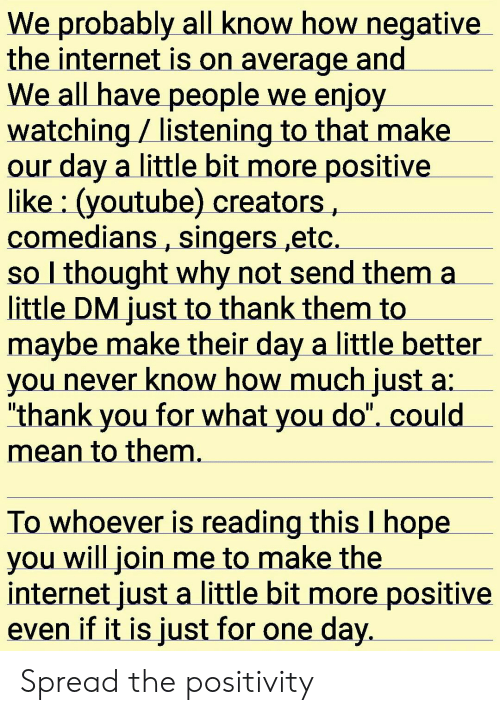 """Internet, youtube.com, and Thank You: We probably all know how negative  the internet is on average and.  We all have people we enjoy  watching listening to that make  our day a little bit more positive  like (youtube) creators  comedians, singers ,etc.  so I thought why not send them a  little DM just to thank them to  maybe make their day a little better  you never know how much just  """"thank you for what you do"""". could  mean to them.  To whoever is reading this I hope  you will join me to make the  internet just a little bit more positive  even if it is just for one day. Spread the positivity"""