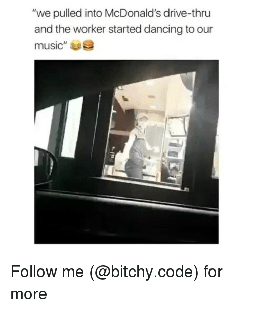 """Drived: """"we pulled into McDonald's drive-thru  and the worker started dancing to our  music""""e Follow me (@bitchy.code) for more"""