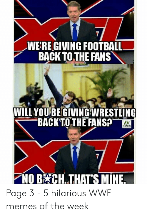 Football, Memes, and World Wrestling Entertainment: WE:RE GIVING FOOTBALL  BACK TOTHE FANS  WILL YOUBE GIVINGWRESTLING  BACK TOTH EFANSp  NOB CH. THAT'S MINE. Page 3 - 5 hilarious WWE memes of the week
