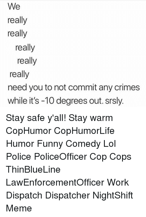 Funny, Lol, and Meme: We  really  really  really  really  really  need you to not commit any crimes  while it's -10 degrees out. srsly. Stay safe y'all! Stay warm CopHumor CopHumorLife Humor Funny Comedy Lol Police PoliceOfficer Cop Cops ThinBlueLine LawEnforcementOfficer Work Dispatch Dispatcher NightShift Meme