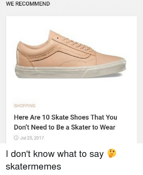 Shoes, Shopping, and Skate: WE RECOMMEND  SHOPPING  Here Are 10 Skate Shoes That You  Don't Need to Be a Skater to Wear  O Jul 25, 2017 I don't know what to say 🤔 skatermemes