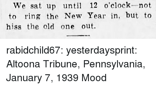 Pennsylvania: We sat up until 12 o'clock-not  to ring the New Year in, but to  hiss the old one out. rabidchild67:  yesterdaysprint:   Altoona Tribune, Pennsylvania, January 7, 1939  Mood