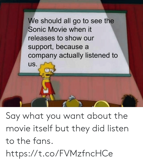 Listened: We should all go to see the  Sonic Movie when it  releases to show our  support, because a  company actually listened to  us. Say what you want about the movie itself but they did listen to the fans. https://t.co/FVMzfncHCe