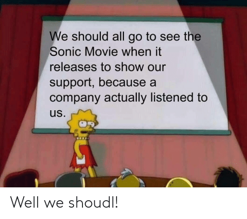 Listened: We should all go to see the  Sonic Movie when it  releases to show our  support, because a  company actually listened to  us. Well we shoudl!