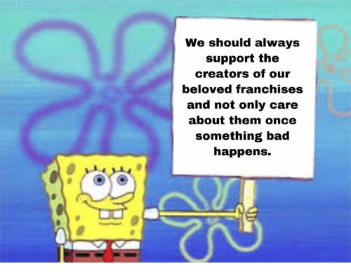 franchises: We should always  support the  creators of our  beloved franchises  and not only care  about them once  something bad  happens.