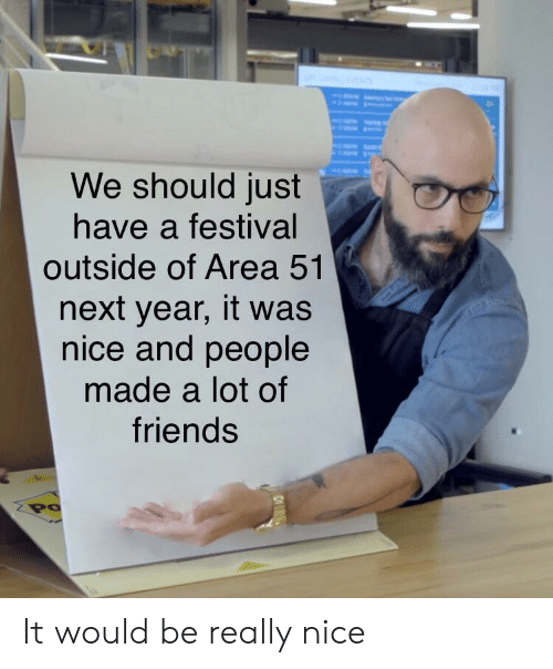 Festival: We should just  have a festival  outside of Area 51  next year, it was  nice and people  made a lot of  friends  Po It would be really nice