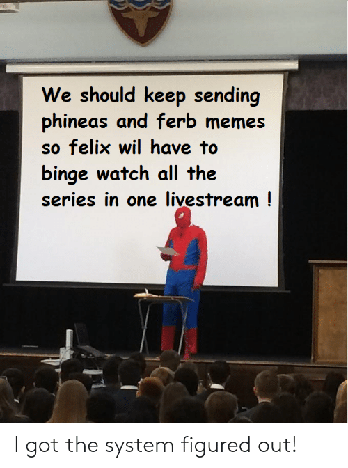 Memes, Phineas and Ferb, and Watch: We should keep sending  phineas and ferb memes  so felix wil have to  binge watch all the  series in one livestream! I got the system figured out!