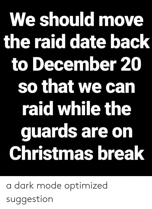 Christmas, Break, and Date: We should move  the raid date back  to December 20  so that we can  raid while the  guards are on  Christmas break a dark mode optimized suggestion