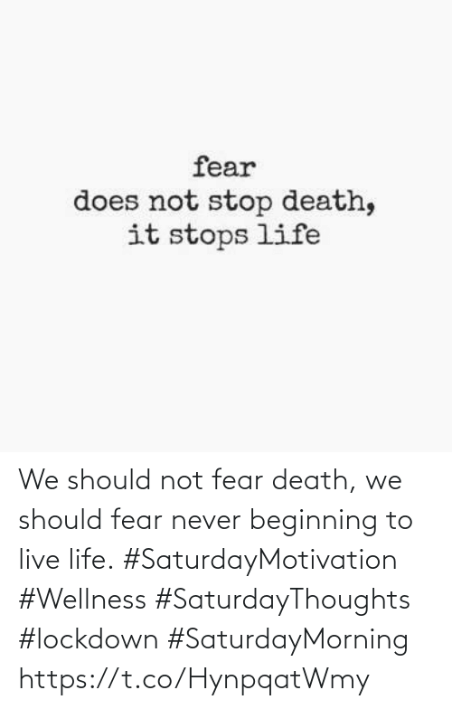 Fear: We should not fear death, we should fear never beginning  to live life. #SaturdayMotivation #Wellness  #SaturdayThoughts #lockdown  #SaturdayMorning https://t.co/HynpqatWmy
