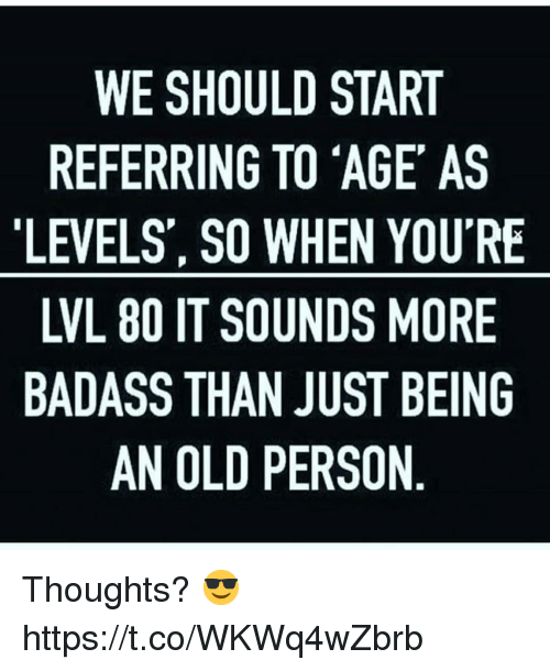 Memes, Badass, and Old: WE SHOULD START  REFERRING TO 'AGE AS  LEVELS', SO WHEN YOU'RE  LVL 80 IT SOUNDS MORE  BADASS THAN JUST BEING  AN OLD PERSON Thoughts? 😎 https://t.co/WKWq4wZbrb