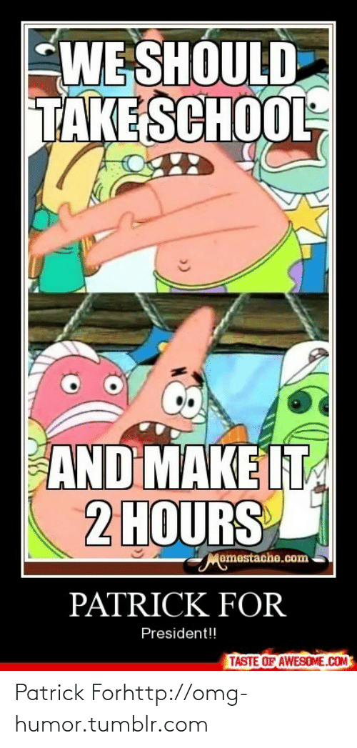 Omg, School, and Tumblr: WE SHOULD  TAKE SCHOOL  AND MAKE IT  2 HOURS  Memestache.com  PATRICK FOR  President!!  TASTE OF AWESOME.COM Patrick Forhttp://omg-humor.tumblr.com