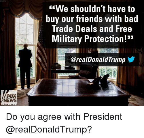 "Bad, Friends, and Memes: ""We shouldn't have to  buy our friends With bad  Trade Deals and Free  Military Protection!""  @realDonaldTrump  FOX  NEWS  cha n n e l Do you agree with President @realDonaldTrump?"