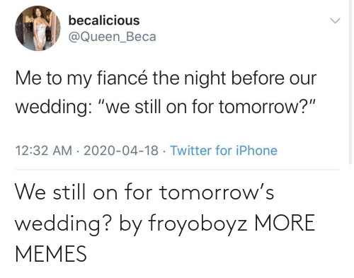 Tomorrow: We still on for tomorrow's wedding? by froyoboyz MORE MEMES