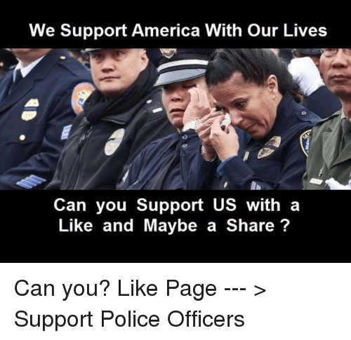 Memes, 🤖, and Police Officer: We Support America With our Lives  Can you support us with a  Like and Maybe a Share Can you?  Like Page --- > Support Police Officers