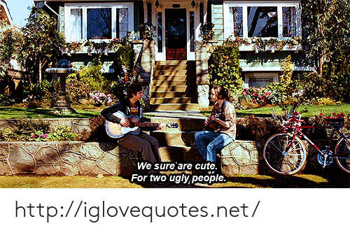 Cute, Ugly, and Http: We sure are cute  For two ugly people http://iglovequotes.net/
